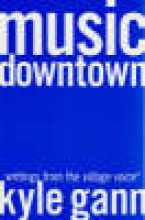 Gann, Kyle Music Downtown- Writings from the Village Voice