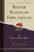Farr, Bertrand H. Farr, B: Better Plants, by Farr, 1922-23 (Classic Reprint)