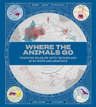 James Cheshire,   Oliver Uberti Where the Animals Go - Tracking Wildlife with Technology in 50 Maps and Graphics