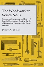 Wells, Percy A. Veneering, Marquetry and Inlay - A Practical Instruction Book in the Art of Decorating Woodwork by These Methods