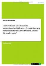 Braumann, Annina Die Großstadt als Schauplatz intrakultureller Differenz - Fremderfahrung wird erzählbar in Alfred Döblins