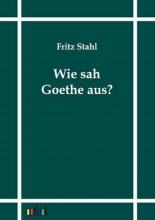 Stahl, Fritz Wie sah Goethe aus?