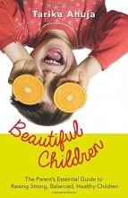 Tarika Ahuja Beautiful Children: The Parent`s Essential Guidebook for Raising Strong,Balanced, Healthy Children