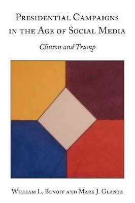 William L. Benoit,   Mark J. Glantz,Presidential Campaigns in the Age of Social Media