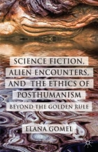 Gomel, Elana Science Fiction, Alien Encounters, and the Ethics of Posthumanism