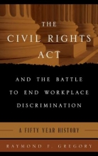 Gregory, Raymond F. The Civil Rights Act and the Battle to End Workplace Discrimination