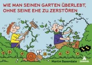 Baxendale, Martin Wie man seinen Garten überlebt, ohne seine Ehe zu zerstören
