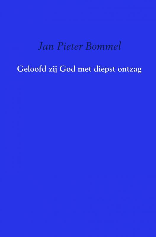 Jan Pieter Bommel,Geloofd zij God met diepst ontzag