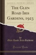 Gardens, Glen Road Iris The Glen Road Iris Gardens, 1923 (Classic Reprint)