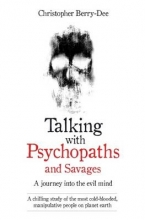 Christopher Berry-Dee Talking with Psychopaths and Savages - a Journey into the Evil Mind