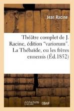 Racine, Jean Theatre Complet de J. Racine, Edition Variorum. La Thebaide, Ou Les Freres Ennemis