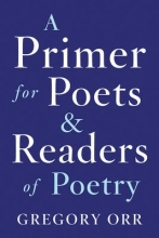 Orr, Gregory A Primer for Poets & Readers of Poetry