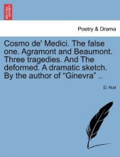 Nutt, D. Cosmo de` Medici. The false one. Agramont and Beaumont. Three tragedies. And The deformed. A dramatic sketch. By the author of