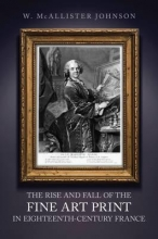 McAllister Johnson, W. Rise and Fall of the Fine Art Print in Eighteenth-Century Fr