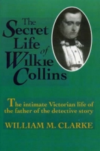 Clarke, William The Secret Life of Wilkie Collins