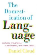 Cloud, Daniel The Domestication of Language - Cultural Evolution and the Uniqueness of the Human Animal