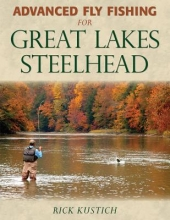 Kustich, Rick Advanced Fly Fishing for Great Lakes Steelhead