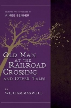 Maxwell, William The Old Man at the Railroad Crossing and Other Tales