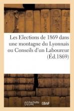 Sans Auteur Les Elections de 1869 Dans Une Montagne Du Lyonnais Ou Conseils D`Un Laboureur