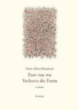 Heindrichs, Heinz-Albert Gesammelte Gedichte Fort von wo. Verloren die Form