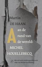 Martin de Haan Aan de rand van de wereld: Michel Houellebecq