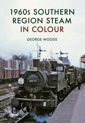 George Woods,1960s Southern Region Steam in Colour