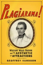 Sanborn, Geoffrey Plagiarama! - William Wells Brown and the Aesthetic of Attractions
