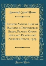 House, Banning`s Seed Eighth Annual List of Banning`s Dependable Seeds, Plants, Onion Sets and Plants and Nursery Stock, 1929 (Classic Reprint)