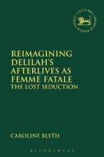 Blyth, Caroline Reimagining Delilah`s Afterlives As Femme Fatale