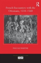 Barthe, Pascale French Encounters with the Ottomans, 1510-1560
