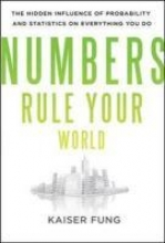 Kaiser Fung Numbers Rule Your World: The Hidden Influence of Probabilities and Statistics on Everything You Do