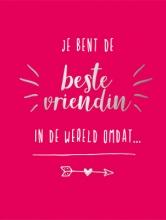 , Je bent de beste vriendin in de wereld omdat...