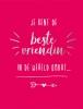 ,Je bent de beste vriendin in de wereld omdat...