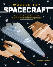 ,Gonzalo Ferreyra Wooden Toy Spacecraft: Explore the Galaxy & Beyond with 13 Easy-To-Make Woodworking Projects