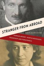 Maier-katkin, Daniel Stranger from Abroad - Hannah Arendt, Martin Heidegger, Friendship and Forgiveness