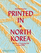 Nick Bonner Printed in North Korea: The Art of Everyday Life in the DPRK