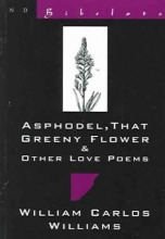 Williams, William Carlos Asphodel, That Greeny Flower and Other Love Poems