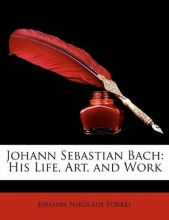 Forkel, Johann Nikolaus Johann Sebastian Bach: His Life, Art, and Work