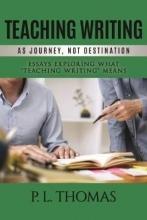 P.L. Thomas Teaching Writing as Journey, Not Destination