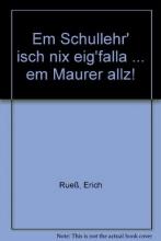 Rueß, Erich Em Schullehr` isch nix eig`falla ... em Maurer allz!