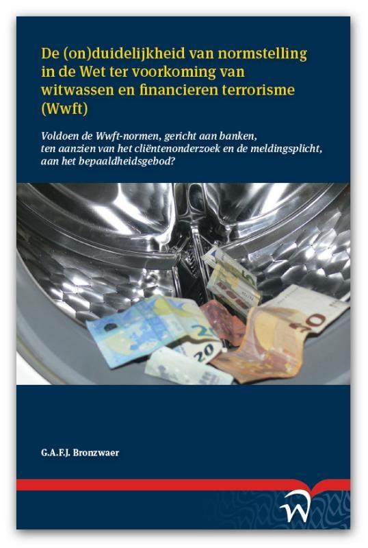 Gijs A.F.J. Bronzwaer,De (on)duidelijkheid van normstelling in de Wet ter voorkoming van witwassen en financieren terrorisme (Wwft)