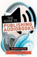 Kaye, Jessica The Guide to Publishing Audiobooks