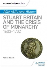 Bullock, Oliver My Revision Notes: AQA AS/A-level History: Stuart Britain and the Crisis of Monarchy, 1603-1702