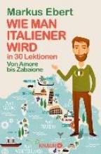 Ebert, Markus Wie man Italiener wird in 30 Lektionen Come diventare italiano in 30 lezioni