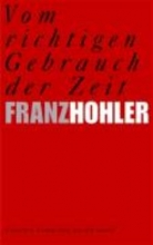 Hohler, Franz Vom richtigen Gebrauch der Zeit