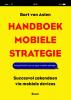 <b>Bart van Asten</b>,Handboek mobiele strategie - Succesvol zakendoen via mobiele devices