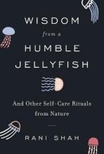 Rani Shah Wisdom from a Humble Jellyfish