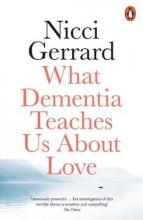 Nicci Gerrard , What Dementia Teaches Us About Love