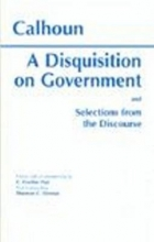 John C. Calhoun A Disquisition On Government and Selections from The Discourse