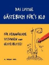 Abel, A. Bernd Das lustige Gästebuch für`s Klo - für vergnügliche Sitzungen und Geistesblitze